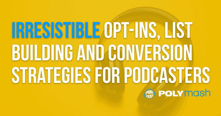 Irresistible Opt-Ins, List Building and Conversion Strategies For Podcasters